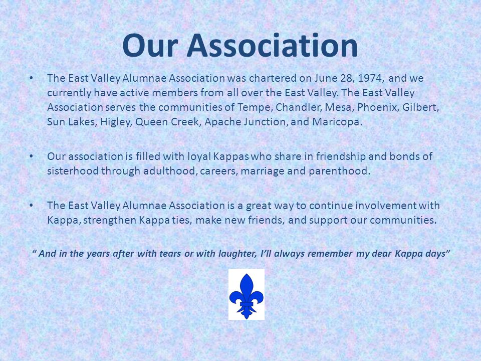 Our Association The East Valley Alumnae Association was chartered on June 28, 1974, and we currently have active members from all over the East Valley.