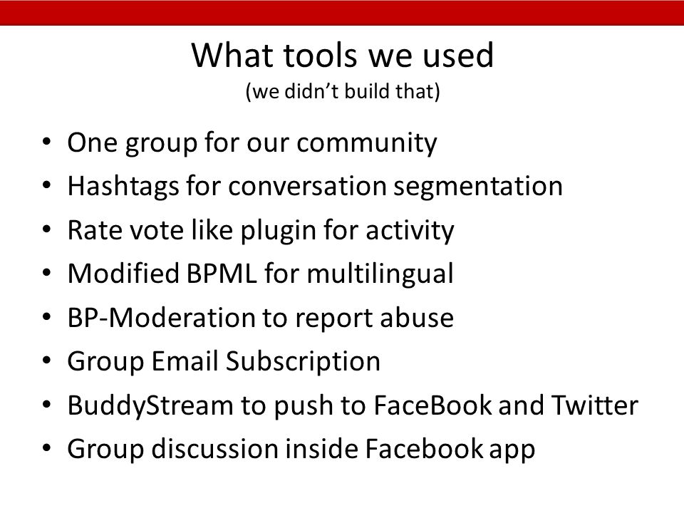 What tools we used (we didn't build that) One group for our community Hashtags for conversation segmentation Rate vote like plugin for activity Modified BPML for multilingual BP-Moderation to report abuse Group Email Subscription BuddyStream to push to FaceBook and Twitter Group discussion inside Facebook app