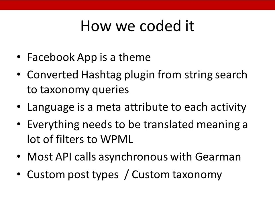 How we coded it Facebook App is a theme Converted Hashtag plugin from string search to taxonomy queries Language is a meta attribute to each activity Everything needs to be translated meaning a lot of filters to WPML Most API calls asynchronous with Gearman Custom post types / Custom taxonomy