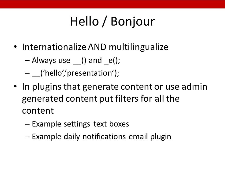 Hello / Bonjour Internationalize AND multilingualize – Always use __() and _e(); – __('hello','presentation'); In plugins that generate content or use admin generated content put filters for all the content – Example settings text boxes – Example daily notifications email plugin