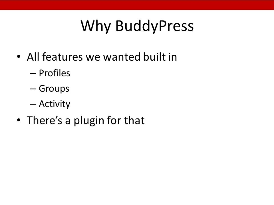 Why BuddyPress All features we wanted built in – Profiles – Groups – Activity There's a plugin for that