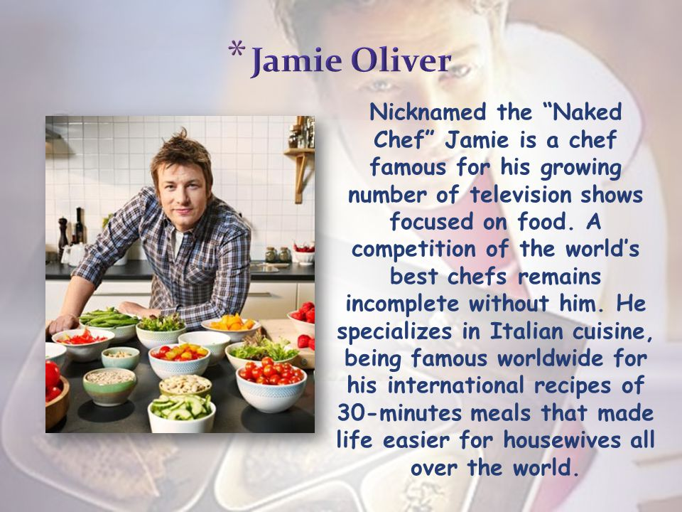 Nicknamed the Naked Chef Jamie is a chef famous for his growing number of television shows focused on food.