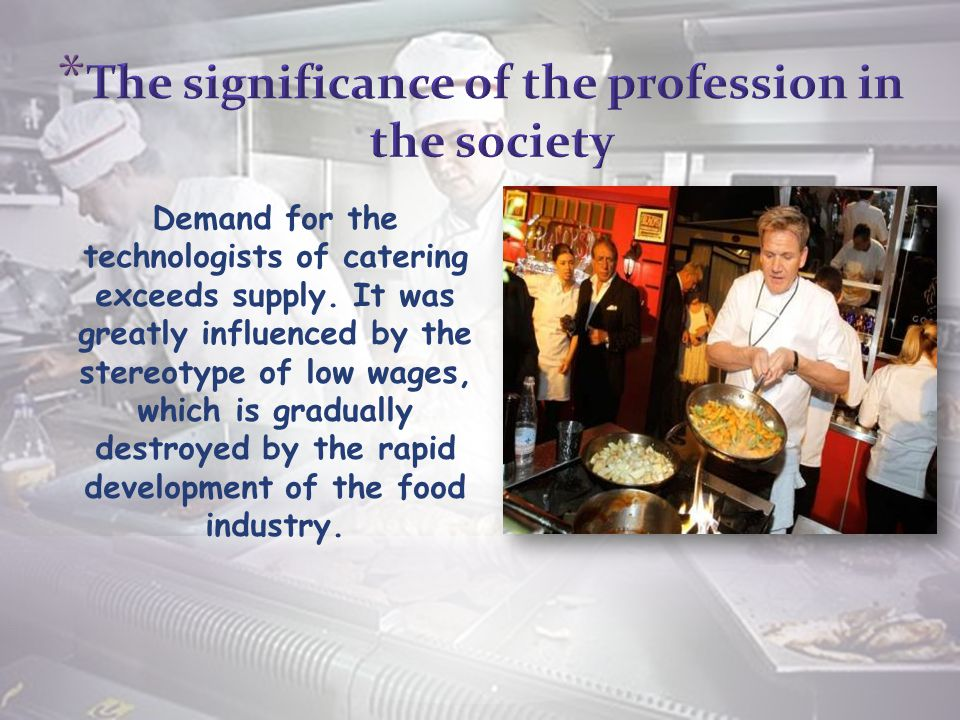 Demand for the technologists of catering exceeds supply.