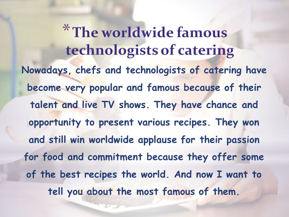 Nowadays, chefs and technologists of catering have become very popular and famous because of their talent and live TV shows.