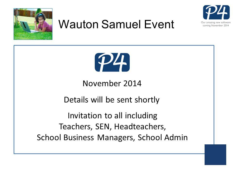 Wauton Samuel Event November 2014 Details will be sent shortly Invitation to all including Teachers, SEN, Headteachers, School Business Managers, School Admin