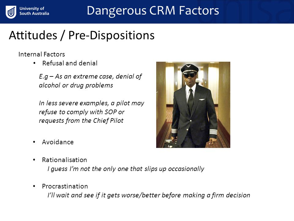 Dangerous CRM Factors Attitudes / Pre-Dispositions Internal Factors Refusal and denial E.g – As an extreme case, denial of alcohol or drug problems In less severe examples, a pilot may refuse to comply with SOP or requests from the Chief Pilot Avoidance Rationalisation I guess I'm not the only one that slips up occasionally Procrastination I'll wait and see if it gets worse/better before making a firm decision