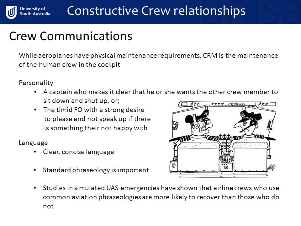 Constructive Crew relationships Crew Communications While aeroplanes have physical maintenance requirements, CRM is the maintenance of the human crew in the cockpit Personality A captain who makes it clear that he or she wants the other crew member to sit down and shut up, or; The timid FO with a strong desire to please and not speak up if there is something their not happy with Language Clear, concise language Standard phraseology is important Studies in simulated UAS emergencies have shown that airline crews who use common aviation phraseologies are more likely to recover than those who do not