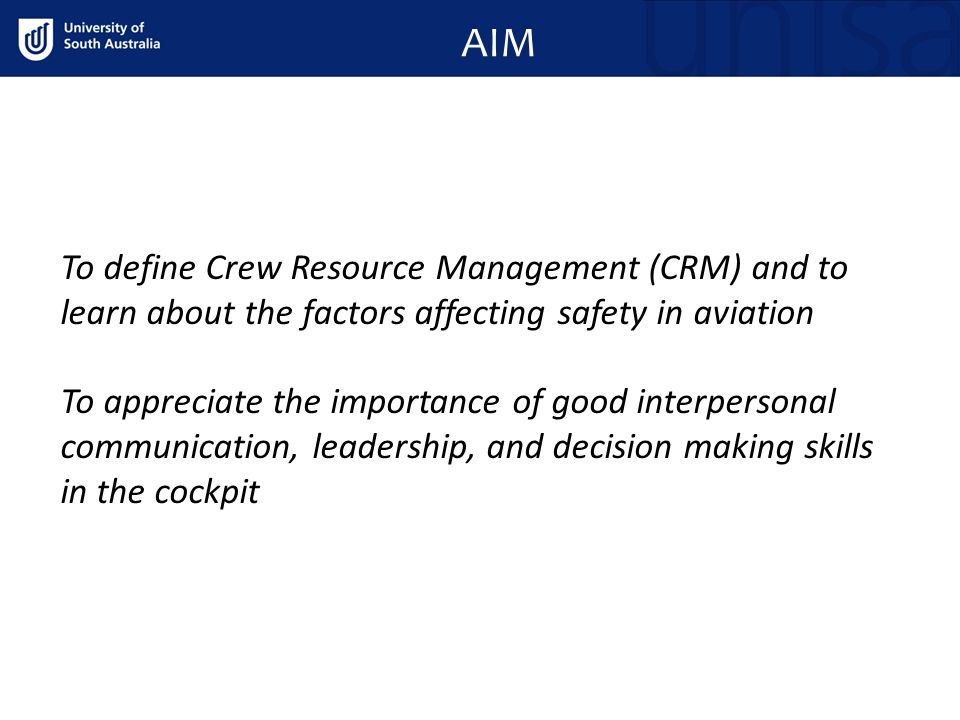 AIM To define Crew Resource Management (CRM) and to learn about the factors affecting safety in aviation To appreciate the importance of good interpersonal communication, leadership, and decision making skills in the cockpit