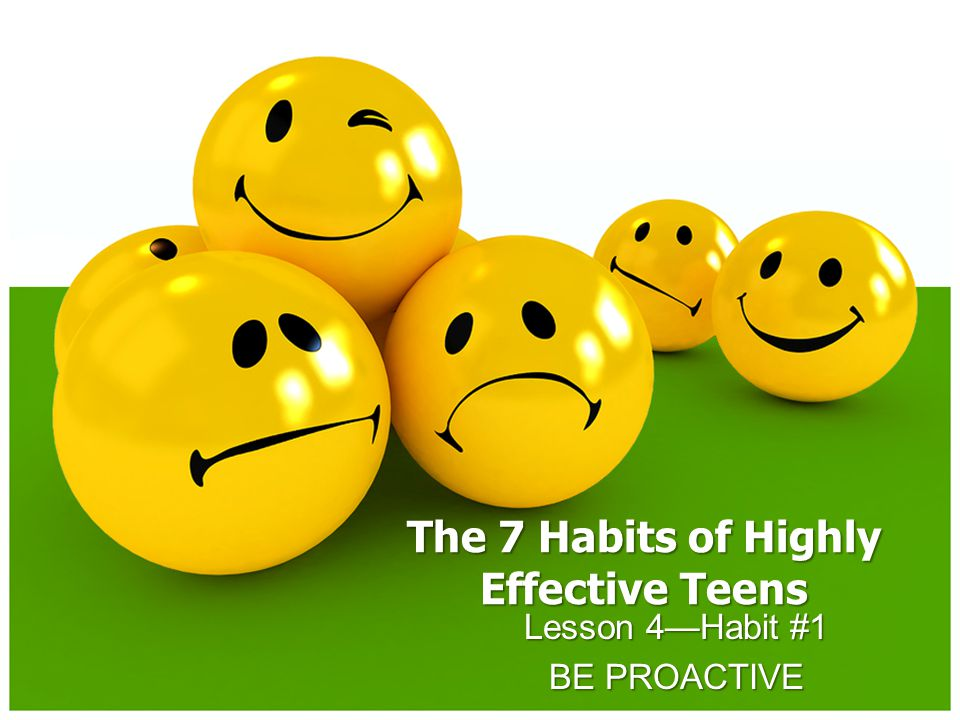 The 7 Habits of Highly Effective Teens Lesson 4—Habit #1 BE PROACTIVE