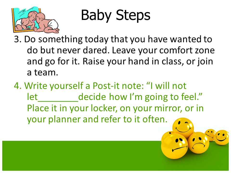 Baby Steps 3. Do something today that you have wanted to do but never dared. Leave your comfort zone and go for it. Raise your hand in class, or join