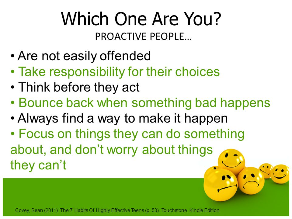 Which One Are You? PROACTIVE PEOPLE… Covey, Sean (2011). The 7 Habits Of Highly Effective Teens (p. 53). Touchstone. Kindle Edition. Are not easily of