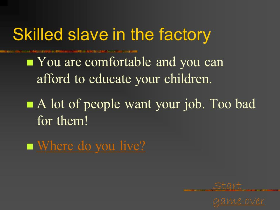 Start game over Skilled slave in the factory Well as long as sugar is doing fine you have a decent well paying job on the estate. The factory needs yo