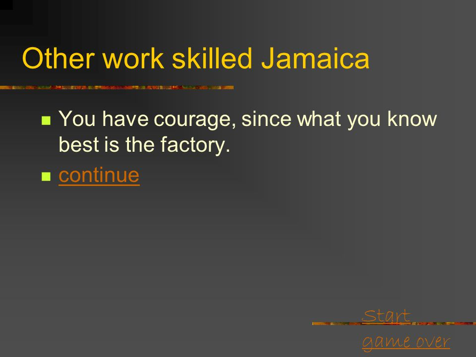 Start game over Skilled Jamaica Some estates have closed, but there's still factory work for good, experienced workers like yourself. You stay in the