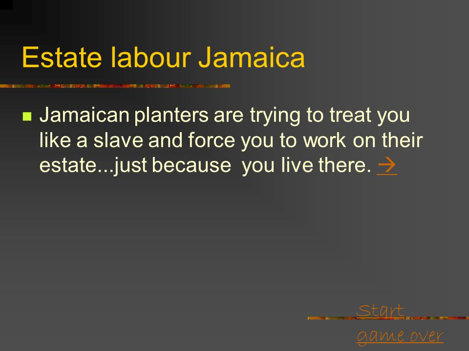 Start game over Estate labour Jamaica Planters keep trying to keep it down. They want to charge you rent for your own homes (on the estate). Imagine!