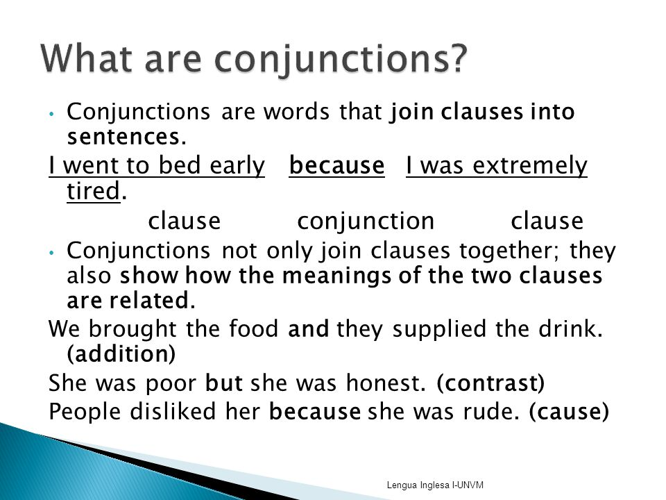 Conjunctions are words that join clauses into sentences. I went to bed early because I was extremely tired. clause conjunction clause Conjunctions not