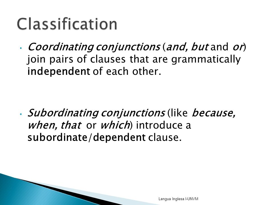 Coordinating conjunctions (and, but and or) join pairs of clauses that are grammatically independent of each other. Subordinating conjunctions (like b