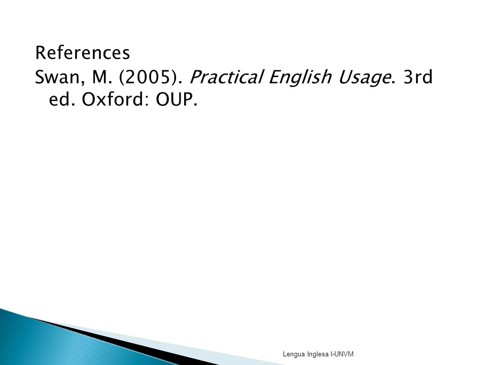 References Swan, M. (2005). Practical English Usage. 3rd ed. Oxford: OUP. Lengua Inglesa I-UNVM