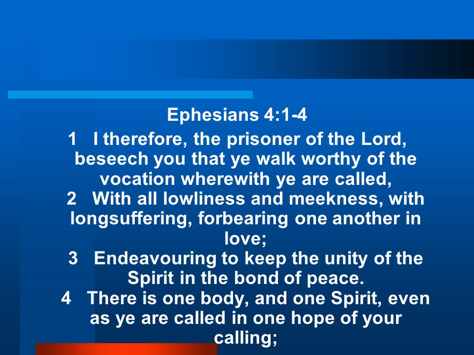 Ephesians 4:1-4 1 I therefore, the prisoner of the Lord, beseech you that ye walk worthy of the vocation wherewith ye are called, 2 With all lowliness and meekness, with longsuffering, forbearing one another in love; 3 Endeavouring to keep the unity of the Spirit in the bond of peace.