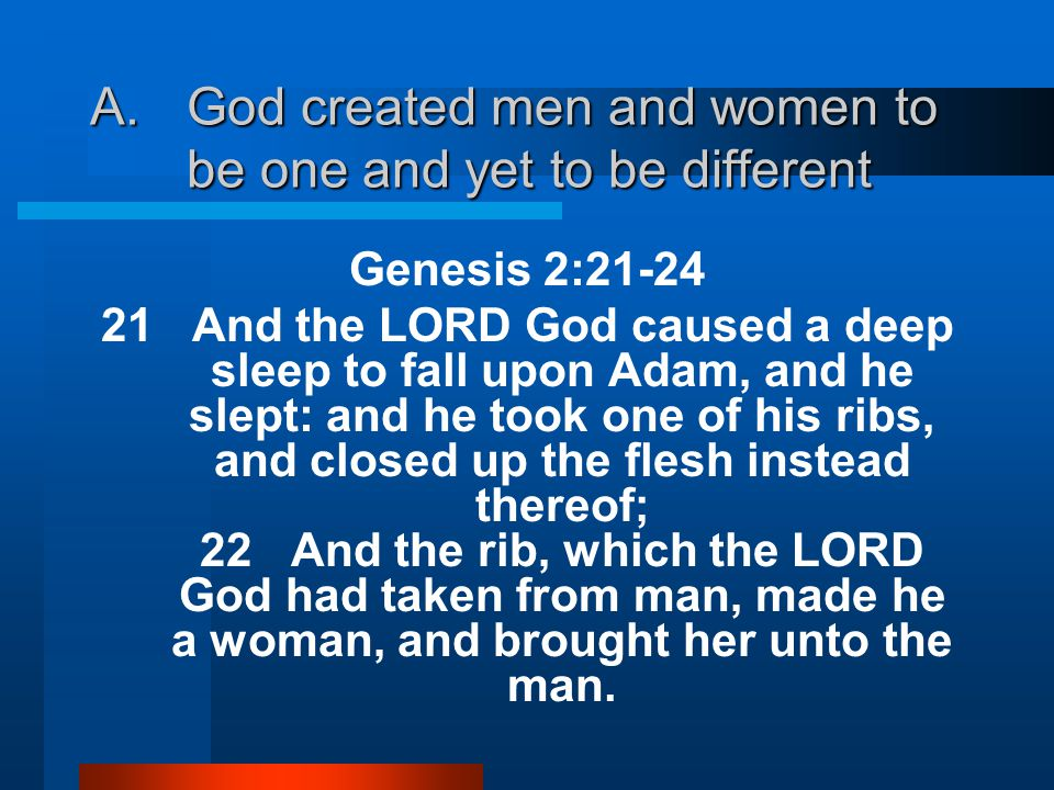 Genesis 2:21-24 21 And the LORD God caused a deep sleep to fall upon Adam, and he slept: and he took one of his ribs, and closed up the flesh instead thereof; 22 And the rib, which the LORD God had taken from man, made he a woman, and brought her unto the man.