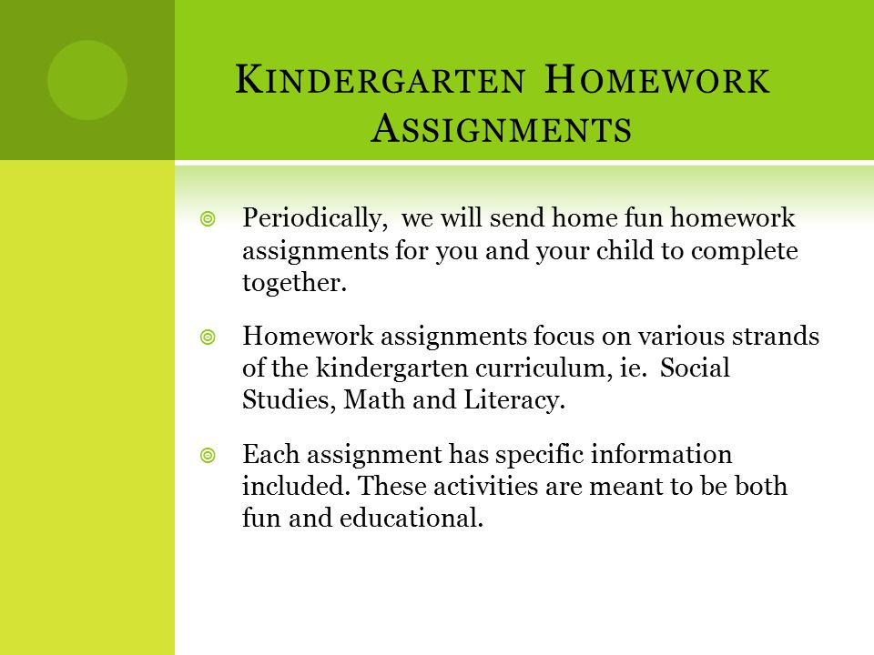 K INDERGARTEN H OMEWORK A SSIGNMENTS  Periodically, we will send home fun homework assignments for you and your child to complete together.  Homewor