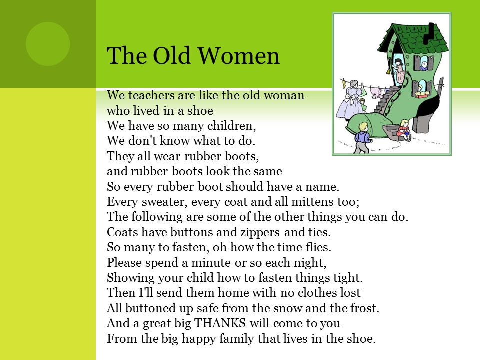 The Old Women We teachers are like the old woman who lived in a shoe We have so many children, We don t know what to do.