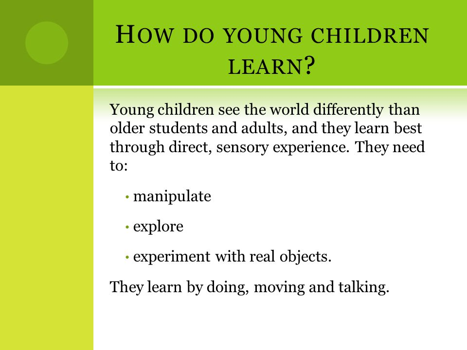 H OW DO YOUNG CHILDREN LEARN ? Young children see the world differently than older students and adults, and they learn best through direct, sensory ex