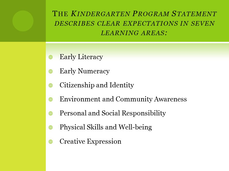 T HE K INDERGARTEN P ROGRAM S TATEMENT DESCRIBES CLEAR EXPECTATIONS IN SEVEN LEARNING AREAS :  Early Literacy  Early Numeracy  Citizenship and Identity  Environment and Community Awareness  Personal and Social Responsibility  Physical Skills and Well-being  Creative Expression