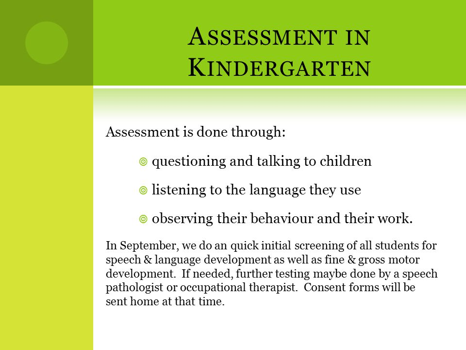 A SSESSMENT IN K INDERGARTEN Assessment is done through:  questioning and talking to children  listening to the language they use  observing their