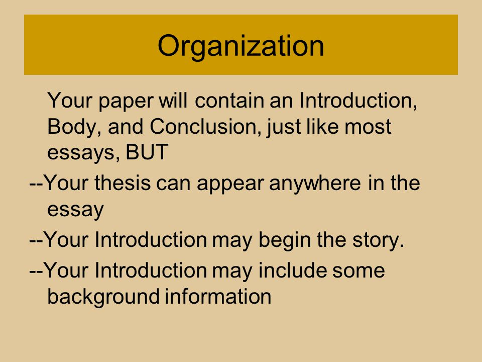 Organization Your paper will contain an Introduction, Body, and Conclusion, just like most essays, BUT --Your thesis can appear anywhere in the essay --Your Introduction may begin the story.