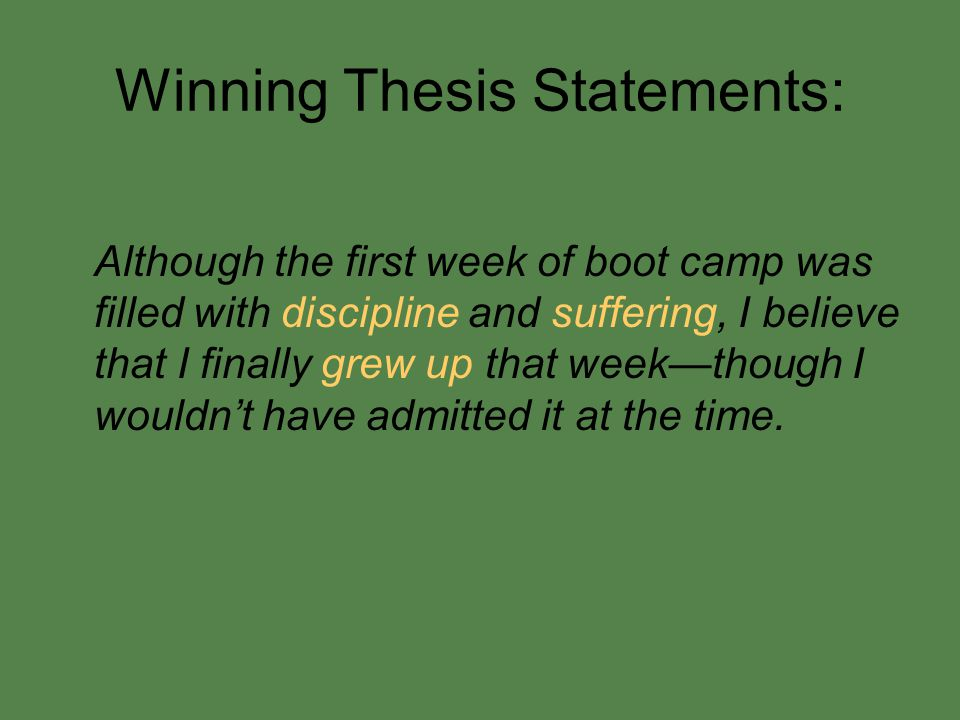 Winning Thesis Statements: Although the first week of boot camp was filled with discipline and suffering, I believe that I finally grew up that week—though I wouldn't have admitted it at the time.