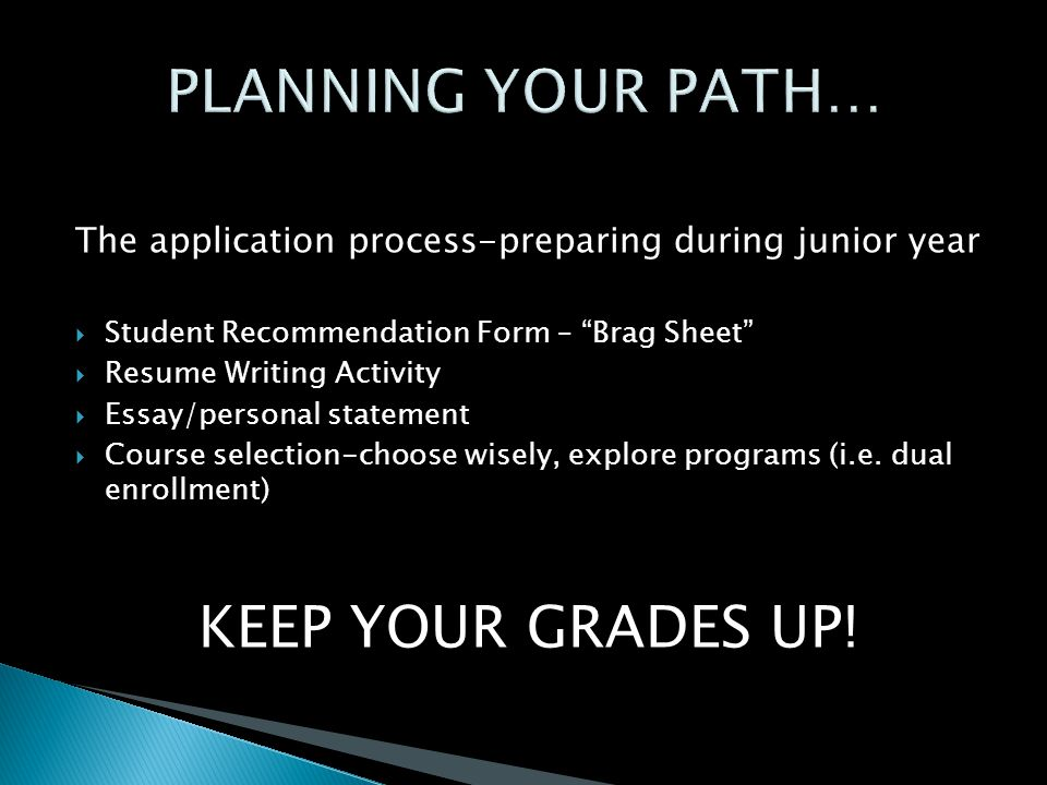 The application process-preparing during junior year  Student Recommendation Form – Brag Sheet  Resume Writing Activity  Essay/personal statement  Course selection-choose wisely, explore programs (i.e.