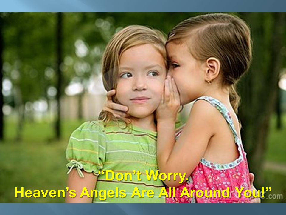 """""""Don't Worry. Heaven's Angels Are All Around You!"""""""