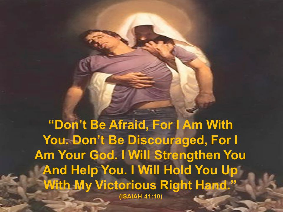 """""""Don't Be Afraid, For I Am With You. Don't Be Discouraged, For I Am Your God. I Will Strengthen You And Help You. I Will Hold You Up With My Victoriou"""