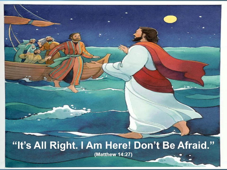 """""""It's All Right. I Am Here! Don't Be Afraid."""" (Matthew 14:27)"""