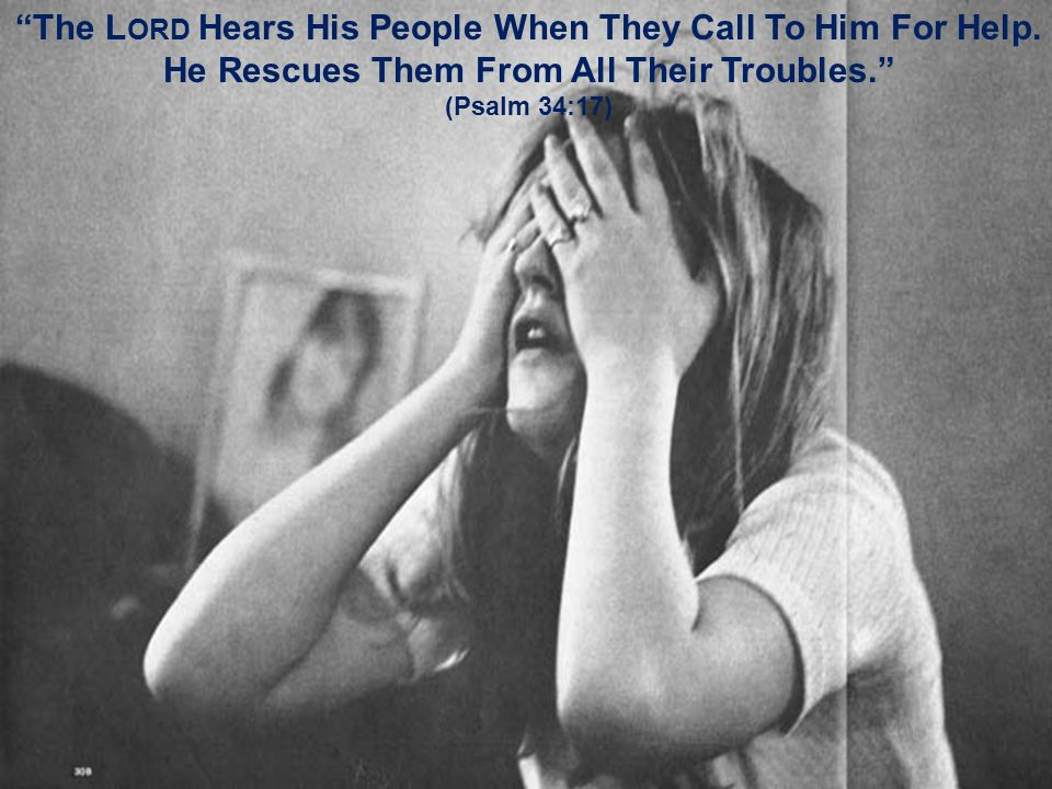 """""""The L ORD Hears His People When They Call To Him For Help. He Rescues Them From All Their Troubles."""" (Psalm 34:17)"""