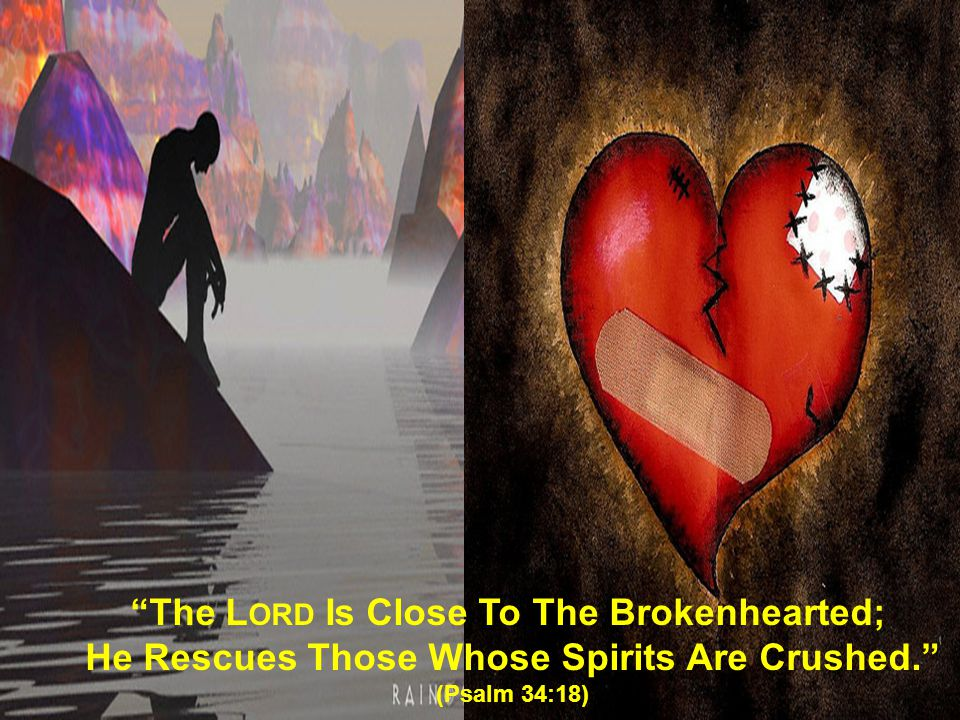 """""""The L ORD Is Close To The Brokenhearted; He Rescues Those Whose Spirits Are Crushed."""" (Psalm 34:18)"""