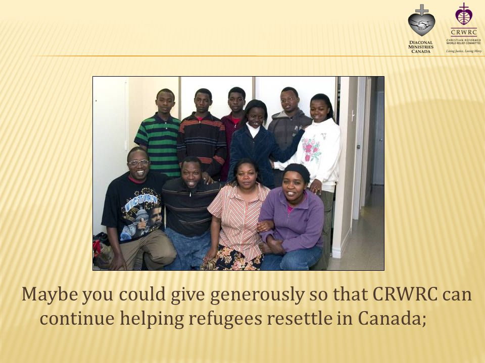 Maybe you could give generously so that CRWRC can continue helping refugees resettle in Canada;