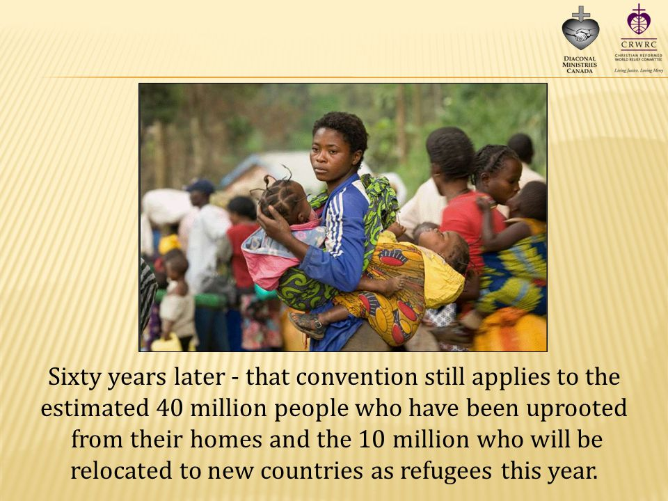 Sixty years later - that convention still applies to the estimated 40 million people who have been uprooted from their homes and the 10 million who will be relocated to new countries as refugees this year.