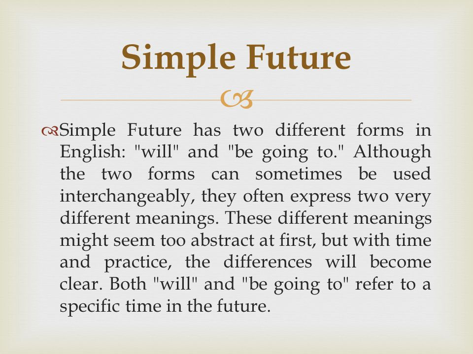   Simple Future has two different forms in English: will and be going to. Although the two forms can sometimes be used interchangeably, they often express two very different meanings.
