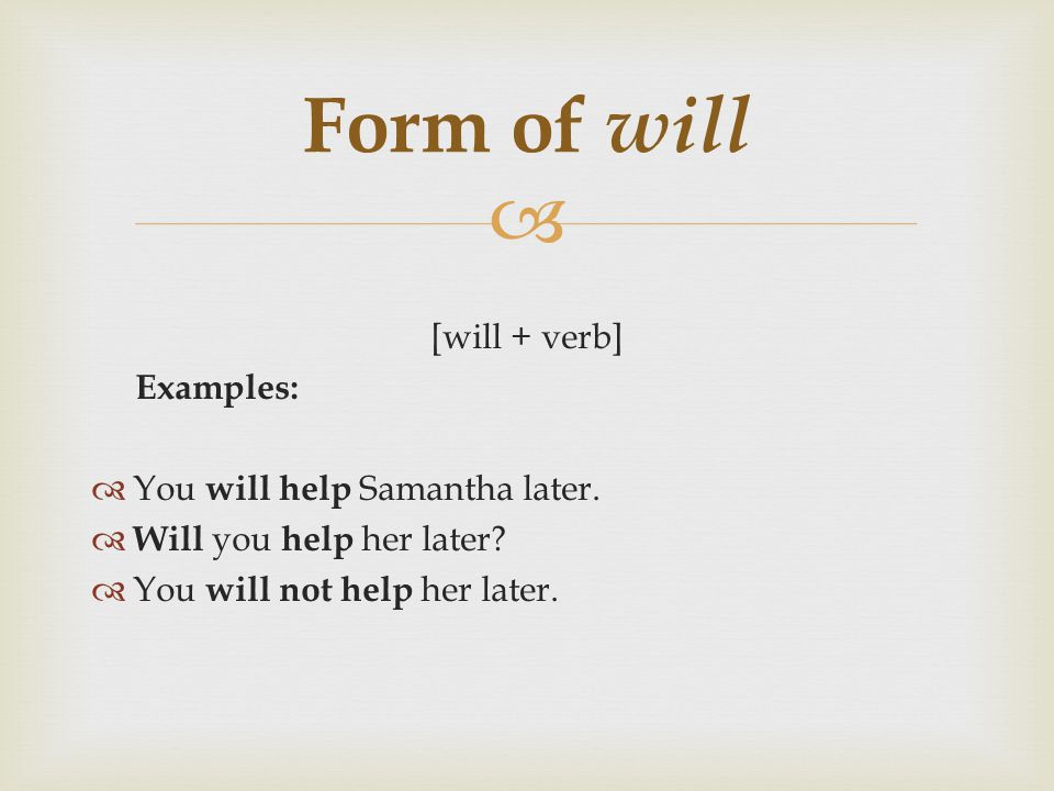  [will + verb] Examples:  You will help Samantha later.