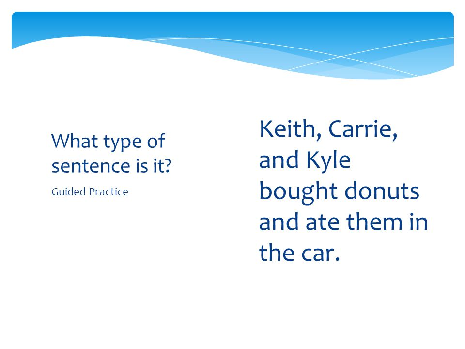 Guided Practice What type of sentence is it? 1.Keith, Carrie, and Kyle bought donuts and ate them in the car.