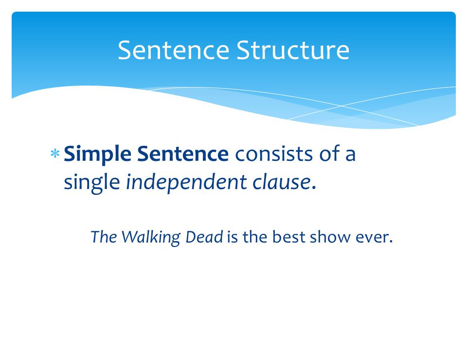  Simple Sentence consists of a single independent clause. The Walking Dead is the best show ever. Sentence Structure