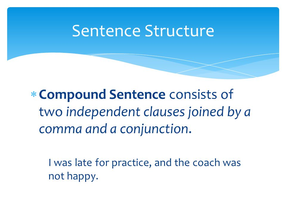  Compound Sentence consists of two independent clauses joined by a comma and a conjunction. I was late for practice, and the coach was not happy. Sen