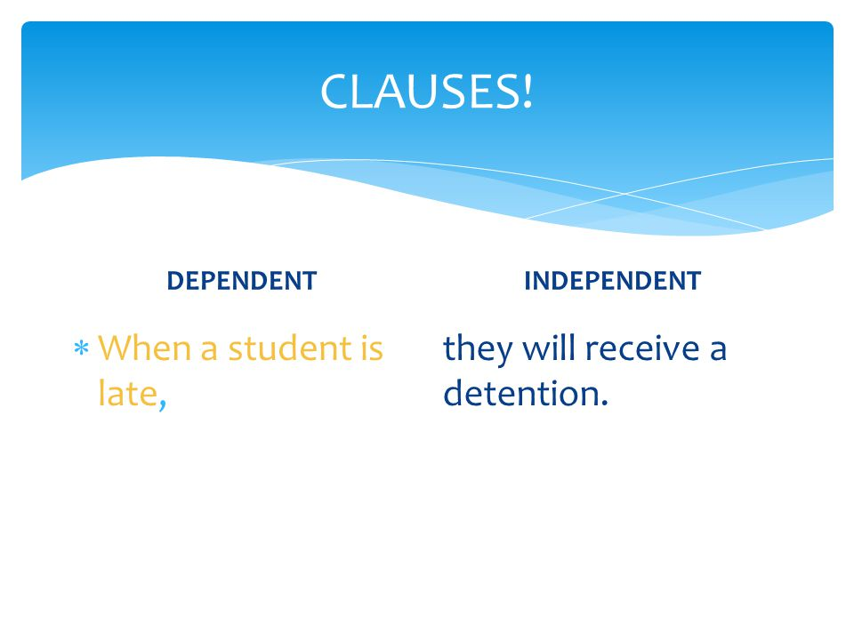 CLAUSES! DEPENDENT  When a student is late, INDEPENDENT they will receive a detention.