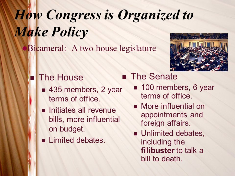 How Congress is Organized to Make Policy The House 435 members, 2 year terms of office. Initiates all revenue bills, more influential on budget. Limit