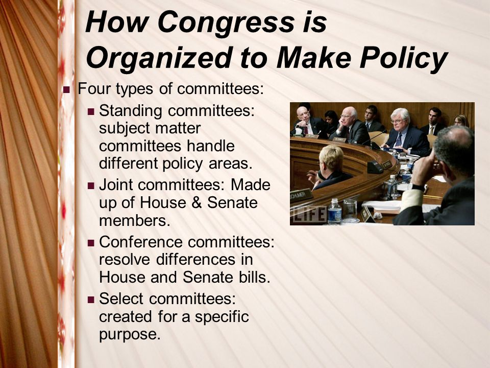 How Congress is Organized to Make Policy Four types of committees: Standing committees: subject matter committees handle different policy areas. Joint