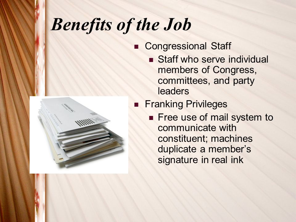 Benefits of the Job Congressional Staff Staff who serve individual members of Congress, committees, and party leaders Franking Privileges Free use of