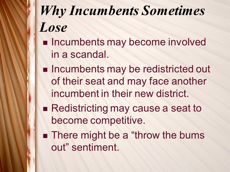 Why Incumbents Sometimes Lose Incumbents may become involved in a scandal. Incumbents may be redistricted out of their seat and may face another incum