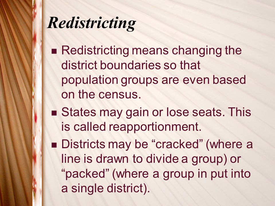 Redistricting Redistricting means changing the district boundaries so that population groups are even based on the census. States may gain or lose sea