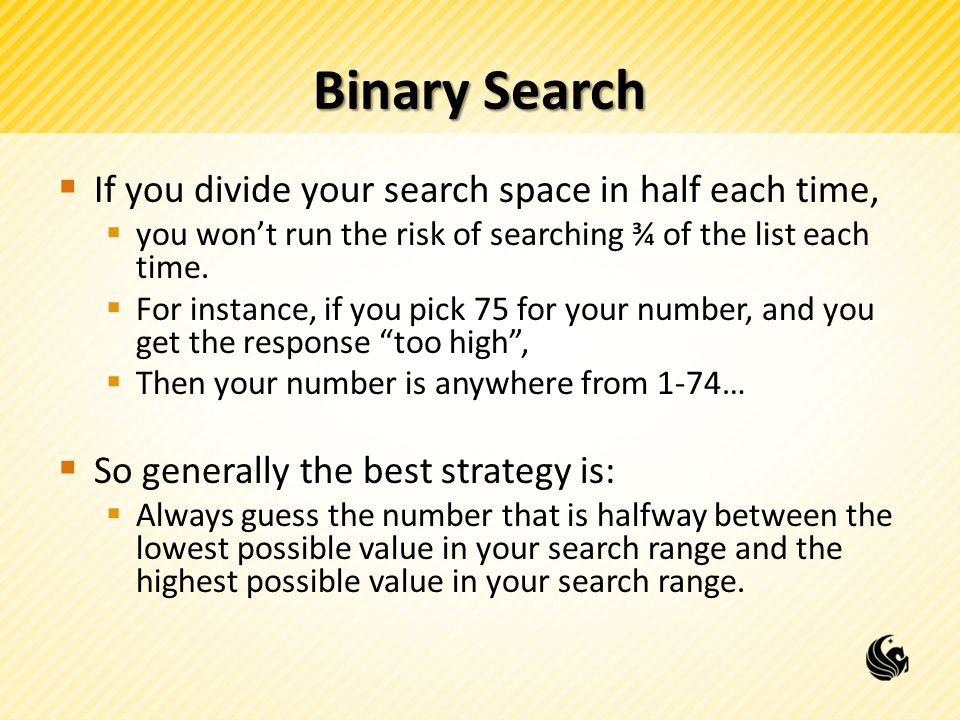 Binary Search  If you divide your search space in half each time,  you won't run the risk of searching ¾ of the list each time.
